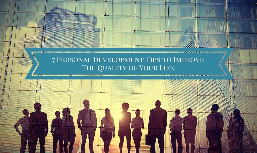 7 Personal Development Tips to Improve the Quality of Your Life